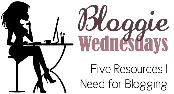 Bloggie Wednesdays: 5 Resources I Need For Blogging
