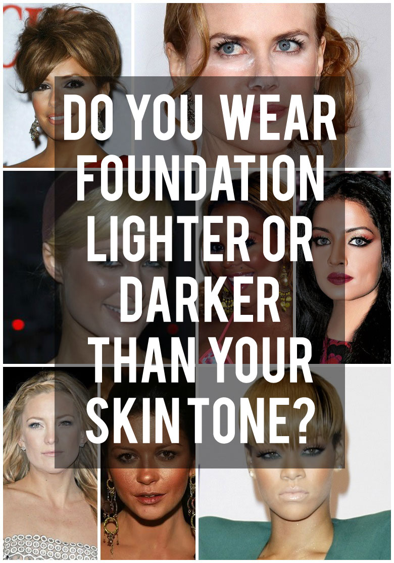 Do You Wear Foundation Lighter Or Darker Than Your Skin Tone