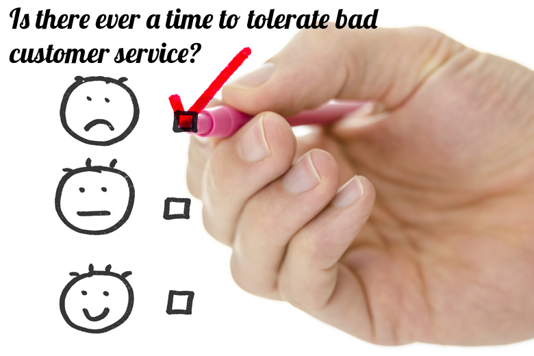 Is There Ever A Time To Tolerate Bad Customer Service?