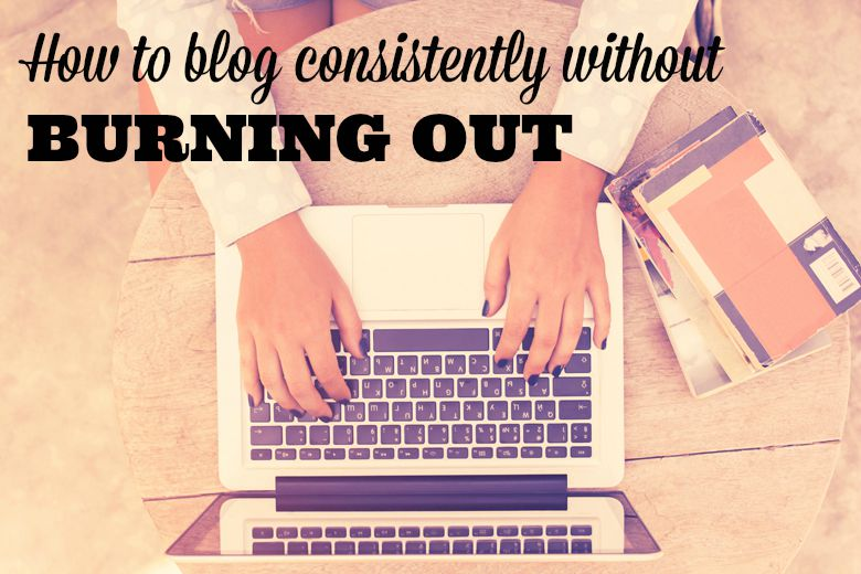 Bloggie Wednesday: How to Blog Consistently Without Burning Out