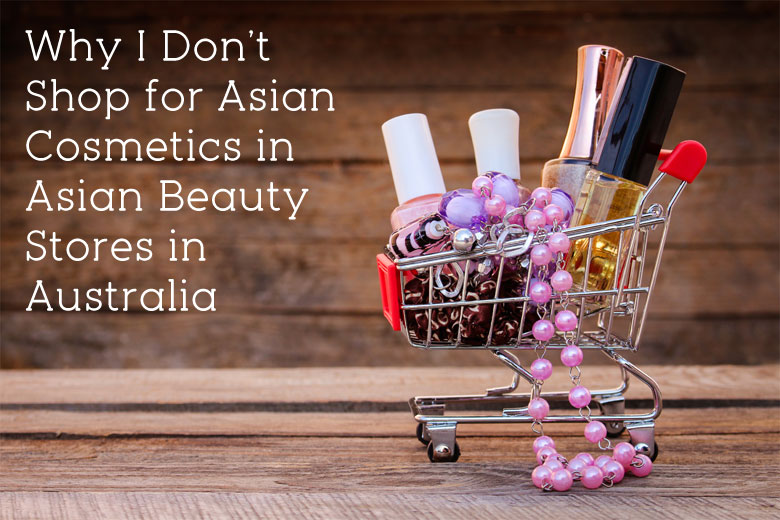 Why I Don't Shop for Asian Cosmetics in Asian Beauty Stores in Australia